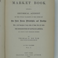 The Market Book containing a Historical Account of the Public Markets in the Cities of New York Boston Philadelphia and Brooklyn With a brief Description of every Article of Human Fold sold therein. Vol. I