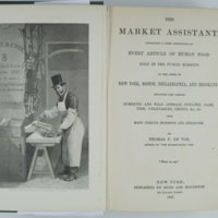 The Market Assistant containing a brief description of Every Article of Human Food Sold in the Public Markets of the cities of New York, Boston, Philadelphia, and Brooklyn; including the various Domestic and Wild Animals, Poultry, Game, Fish, Vegetables, Fruits, &c., &c., with Many Curious Incidents and Anecdotes
