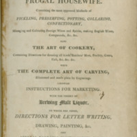 The young woman's companion, or, Frugal housewife : containing the most approved methods of pickling, preserving, potting, collaring, confectionary, managing and colouring foreign wines and spirits, making English wines, compounds, &c., &c. : also, the art of cookery containing directions for dressing all kinds of butchers' meat, poultry, game, fish, &c., &c. : with the complete art of carving, illustrated and made plain by engravings : likewise instructions for marketing : with the theory of brewing malt liquor : to which are added directions for letter writing, drawing, painting, &c., and several valuable miscellaneous pieces