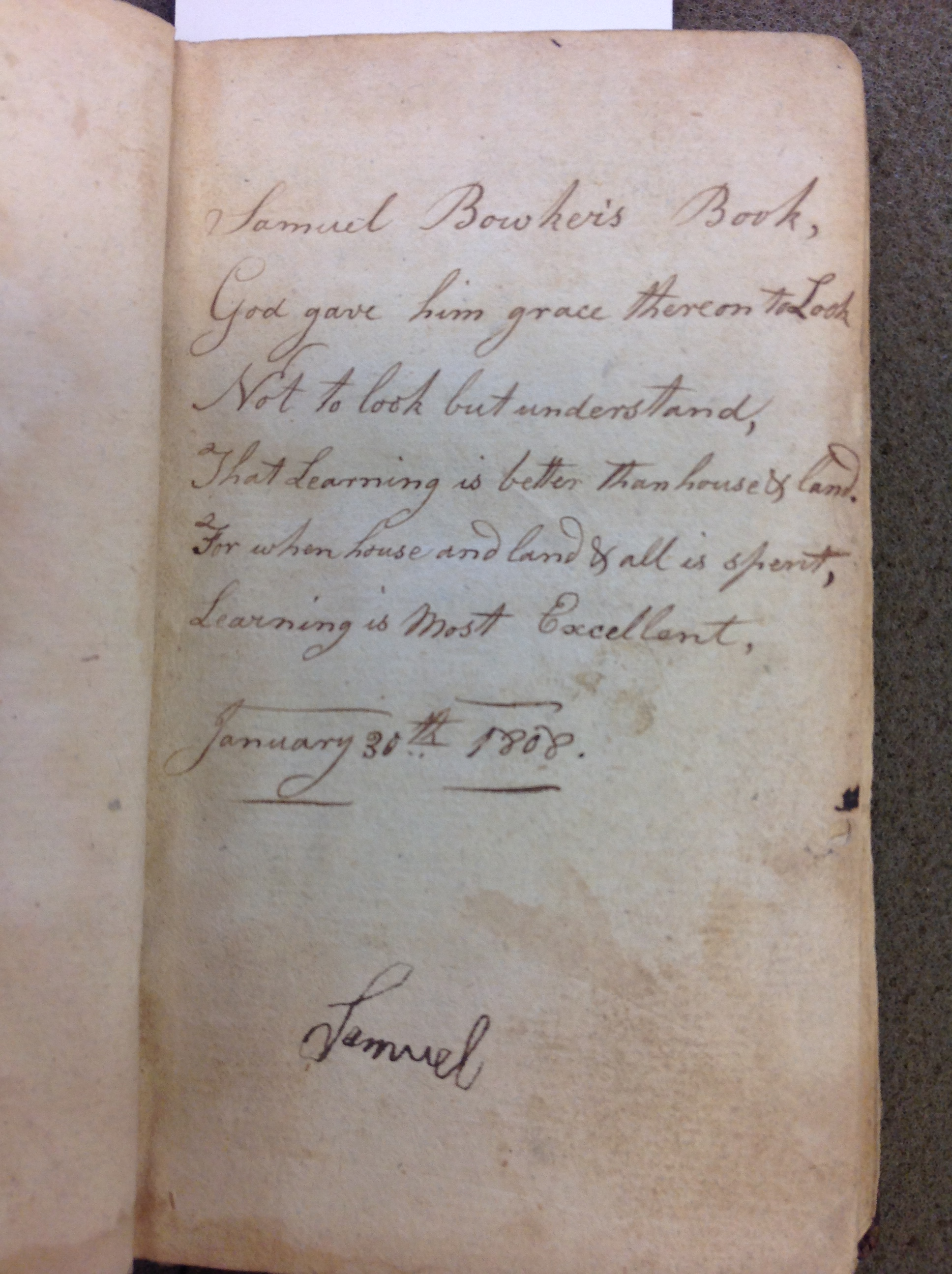 "Flyleaf rhyme: ""Samuel Bowker's book, God gave him grace therein to look. Not to look but understand, that learning is better than house & land. For when house and land and all is spent, learning is most excellent. January 30th 1808."""