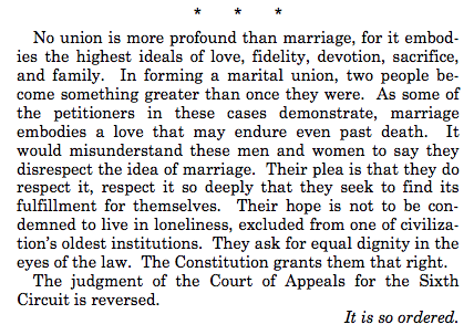 No union is more profound than marriage, for it embodies the highest ideals of love, fidelity, devotion, sacrifice, and family. In forming a marital union, two people become something greater than once they were. As some of the petitioners in these cases demonstrate, marriage embodies a love that may endure even past death. It would misunderstand these men and women to say they disrespect the idea of marriage. Their plea is that they do respect it, respect it so deeply that they seek to find its fulfillment